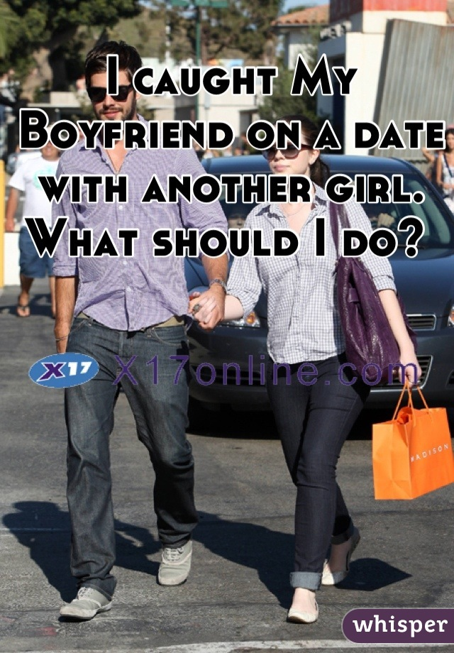 I caught My Boyfriend on a date with another girl. What should I do?