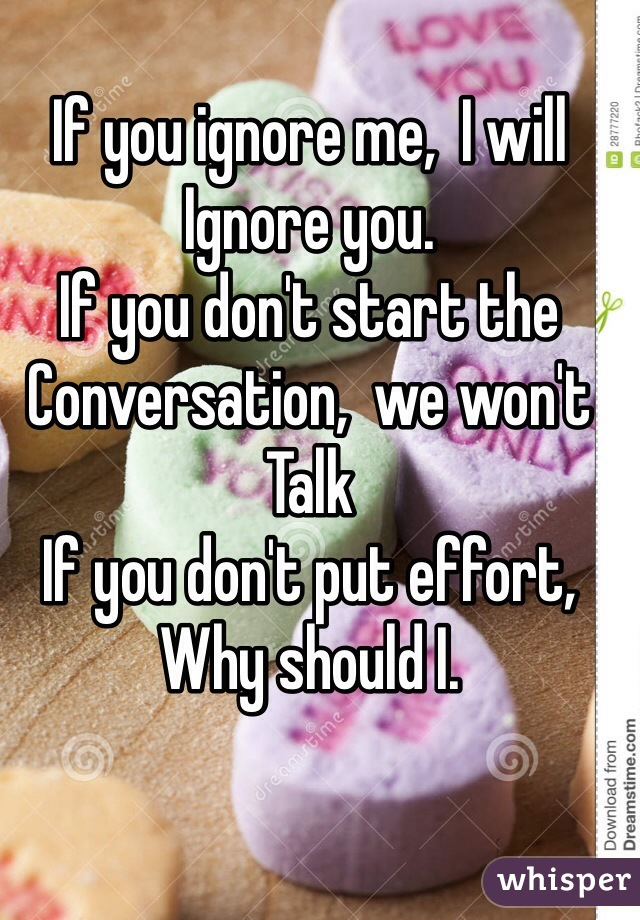 If you ignore me,  I will Ignore you. If you don't start the Conversation,  we won't  Talk If you don't put effort, Why should I.
