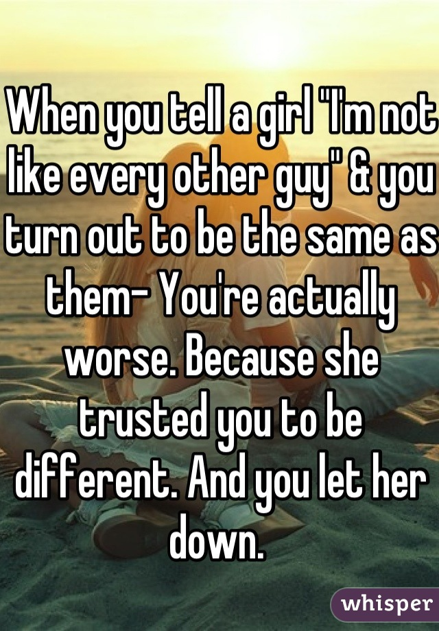 """When you tell a girl """"I'm not like every other guy"""" & you turn out to be the same as them- You're actually worse. Because she trusted you to be different. And you let her down."""