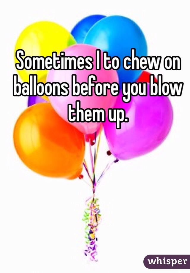 Sometimes I to chew on balloons before you blow them up.