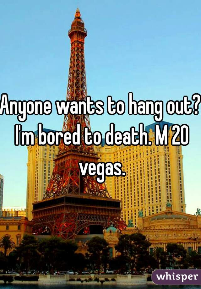 Anyone wants to hang out? I'm bored to death. M 20 vegas.