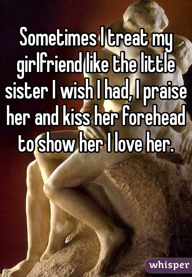 Sometimes I treat my girlfriend like the little sister I wish I had, I praise her and kiss her forehead to show her I love her.