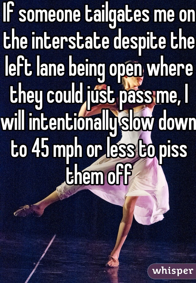 If someone tailgates me on the interstate despite the left lane being open where they could just pass me, I will intentionally slow down to 45 mph or less to piss them off