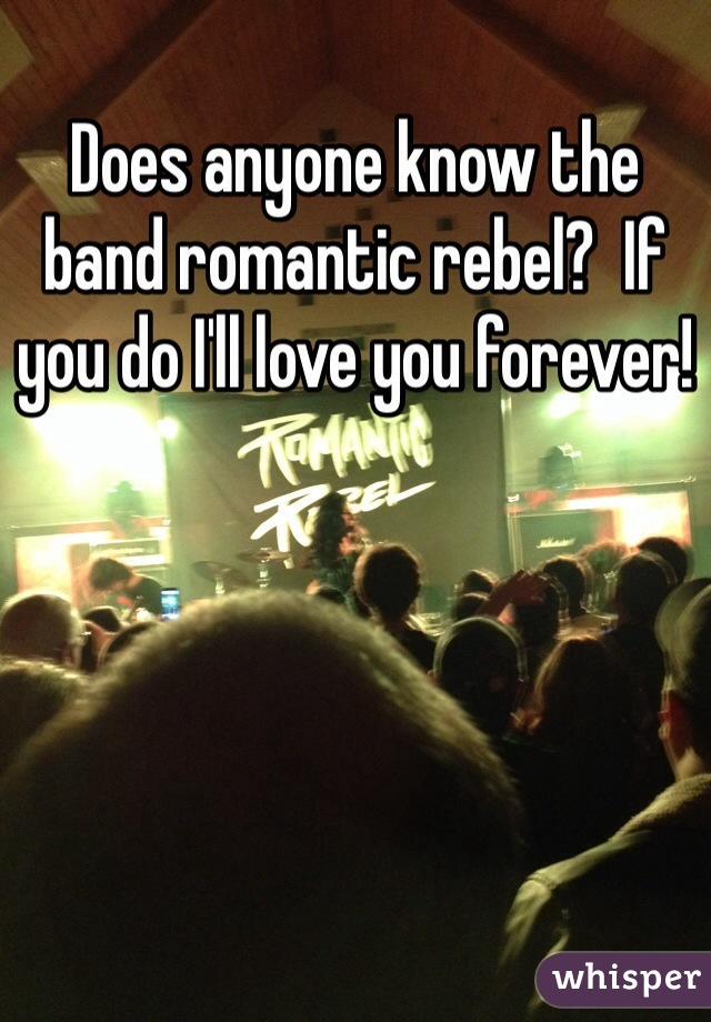 Does anyone know the band romantic rebel?  If you do I'll love you forever!
