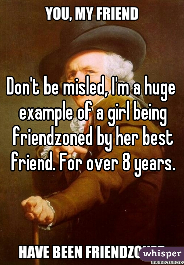 Don't be misled, I'm a huge example of a girl being friendzoned by her best friend. For over 8 years.