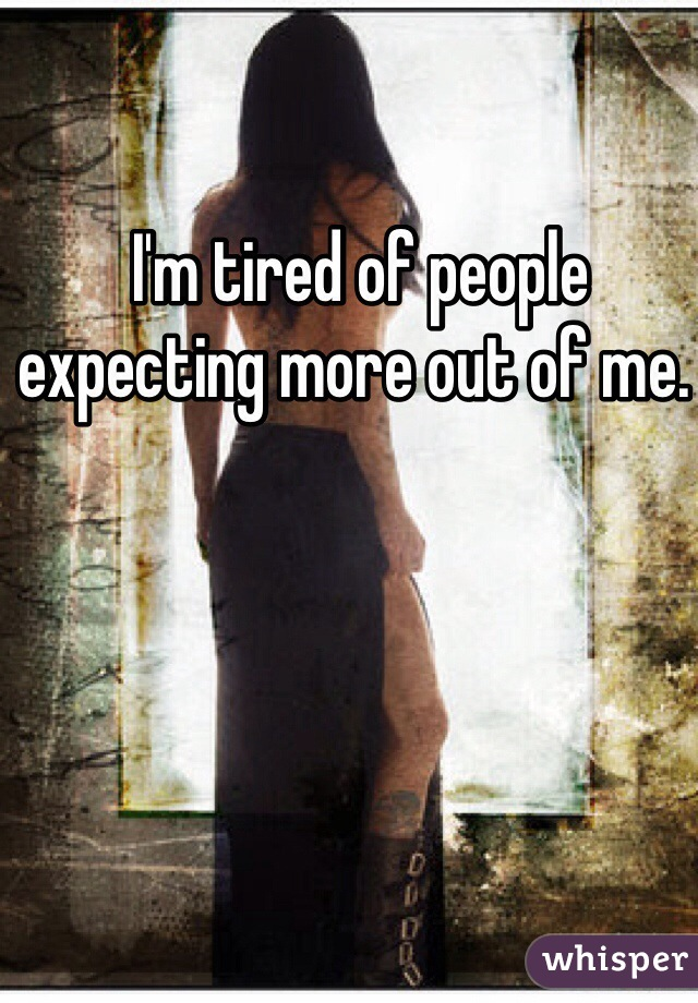 I'm tired of people expecting more out of me.