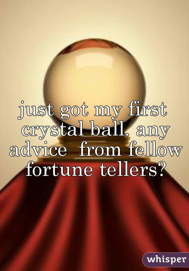 just got my first crystal ball. any advice  from fellow fortune tellers?