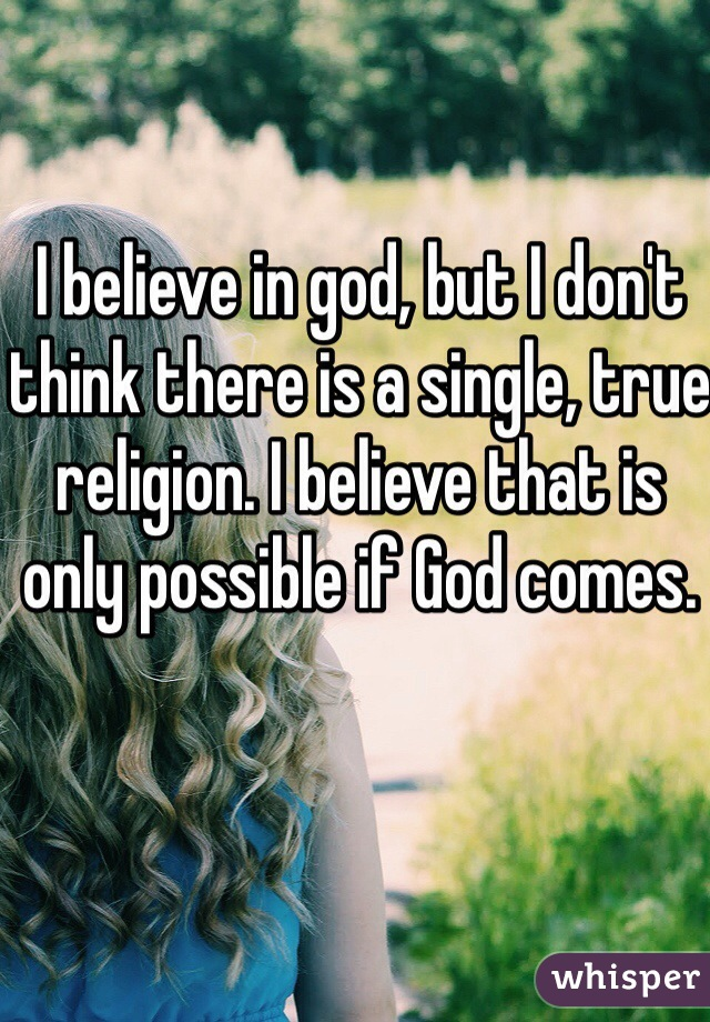 I believe in god, but I don't think there is a single, true religion. I believe that is only possible if God comes.