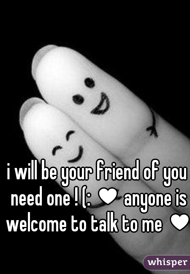 i will be your friend of you need one ! (: ♥ anyone is welcome to talk to me ♥