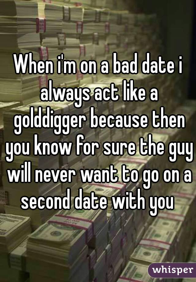 When i'm on a bad date i always act like a golddigger because then you know for sure the guy will never want to go on a second date with you