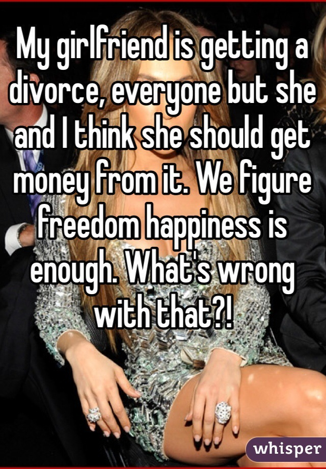 My girlfriend is getting a divorce, everyone but she and I think she should get money from it. We figure freedom happiness is enough. What's wrong with that?!