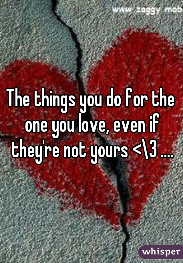The things you do for the one you love, even if they're not yours <\3 ....