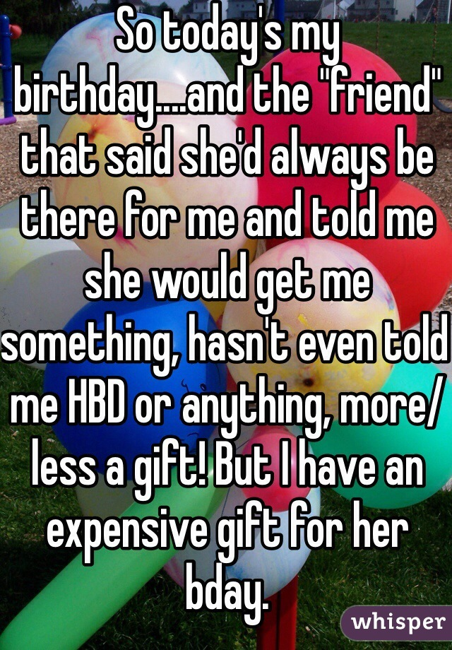 "So today's my birthday....and the ""friend"" that said she'd always be there for me and told me she would get me something, hasn't even told me HBD or anything, more/less a gift! But I have an expensive gift for her bday."