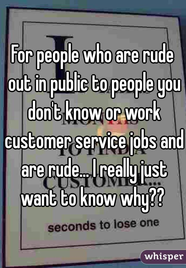 For people who are rude out in public to people you don't know or work customer service jobs and are rude... I really just want to know why??