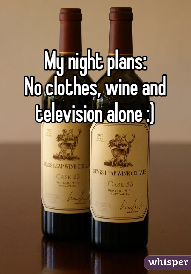 My night plans:  No clothes, wine and television alone :)