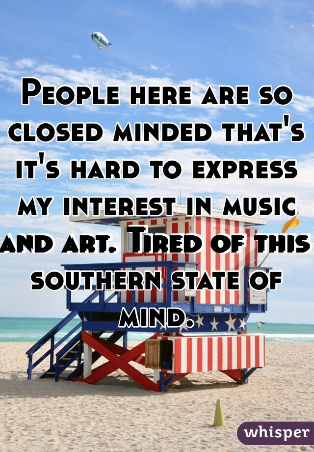 People here are so closed minded that's it's hard to express my interest in music and art. Tired of this southern state of mind.