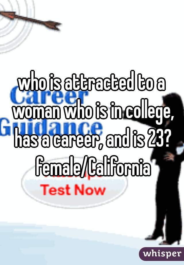 who is attracted to a woman who is in college, has a career, and is 23? female/California