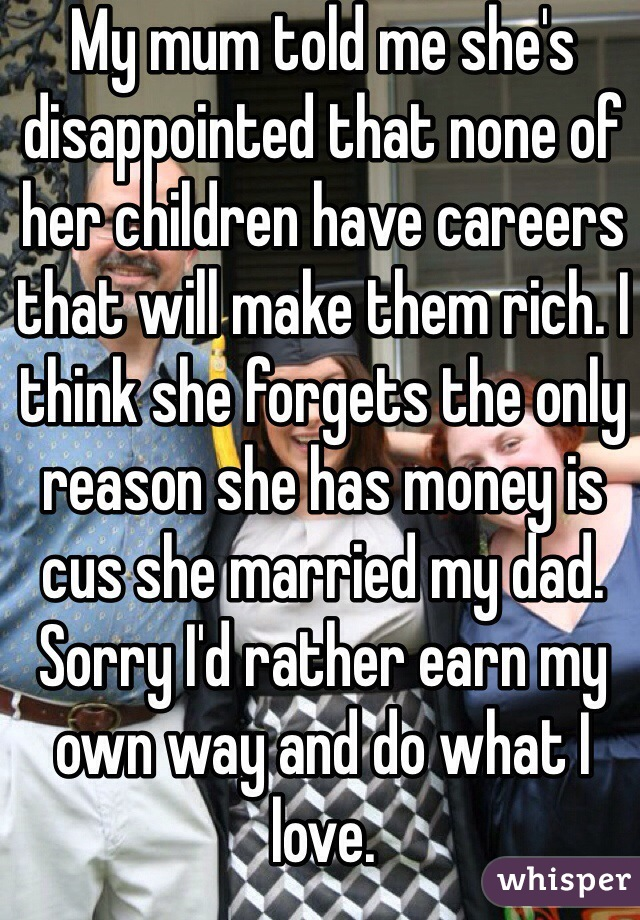 My mum told me she's disappointed that none of her children have careers that will make them rich. I think she forgets the only reason she has money is cus she married my dad. Sorry I'd rather earn my own way and do what I love.