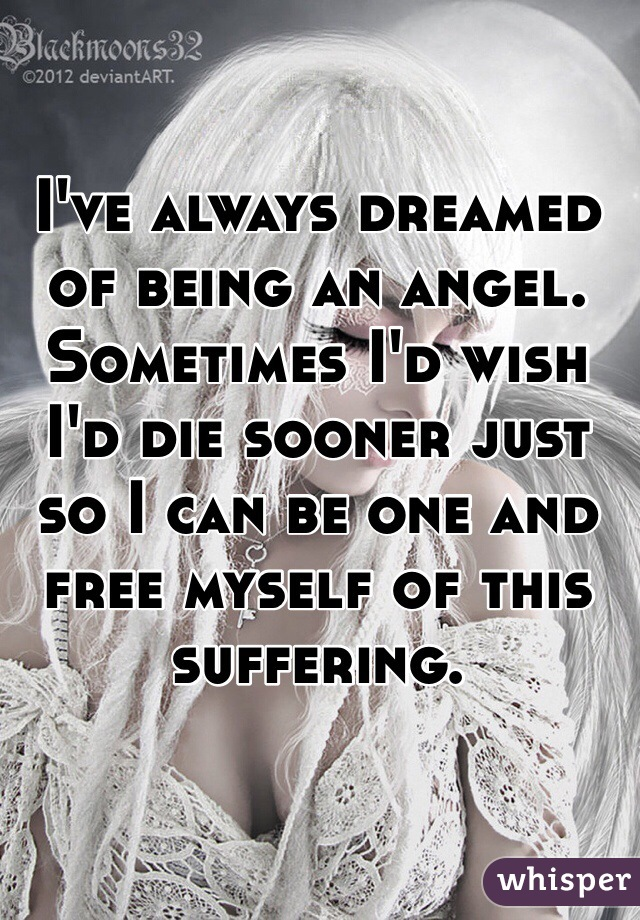 I've always dreamed of being an angel. Sometimes I'd wish I'd die sooner just so I can be one and free myself of this suffering.