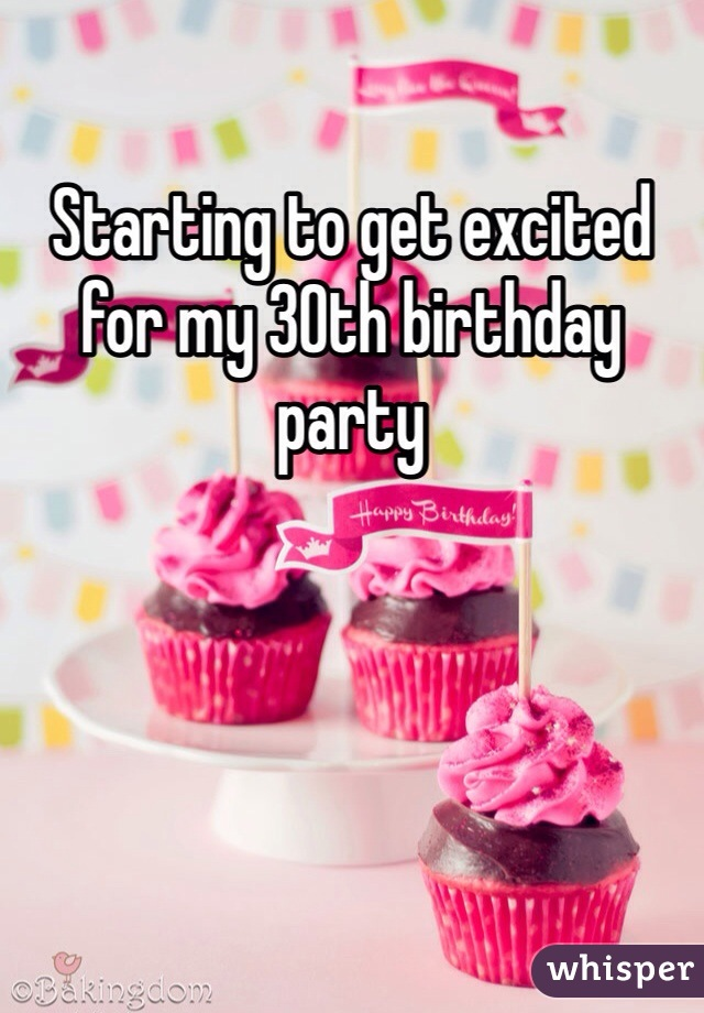Starting to get excited for my 30th birthday party
