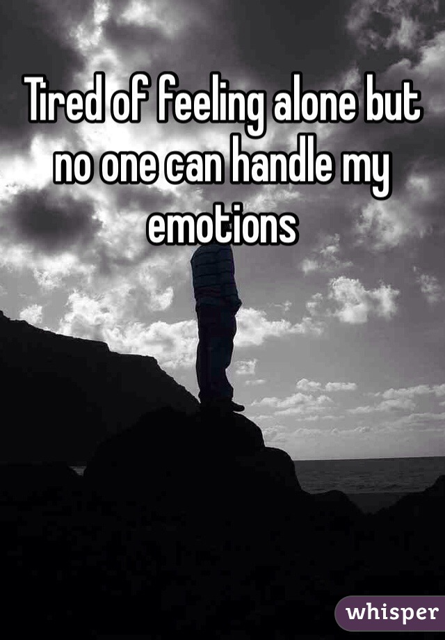 Tired of feeling alone but no one can handle my emotions