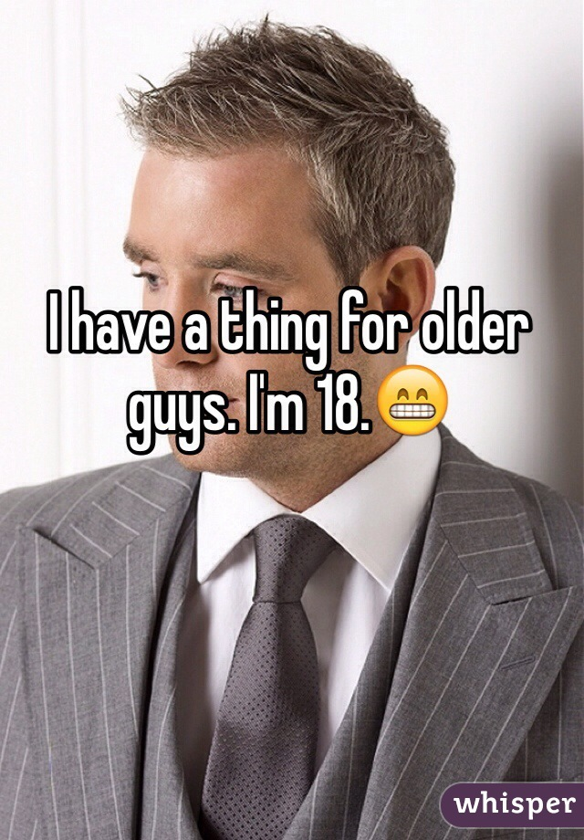 I have a thing for older guys. I'm 18.😁
