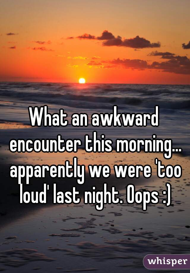 What an awkward encounter this morning... apparently we were 'too loud' last night. Oops :)