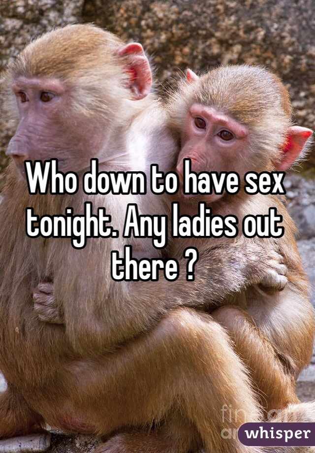 Who down to have sex tonight. Any ladies out there ?