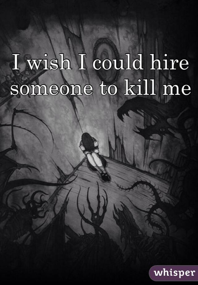 I wish I could hire someone to kill me
