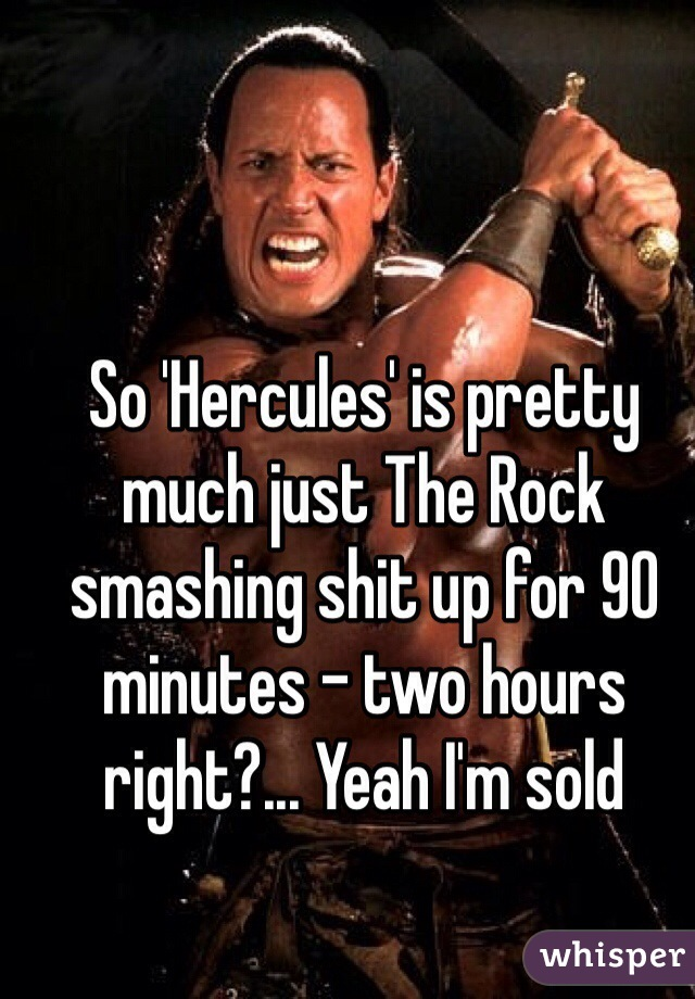 So 'Hercules' is pretty much just The Rock smashing shit up for 90 minutes - two hours right?... Yeah I'm sold