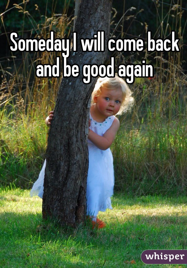 Someday I will come back and be good again