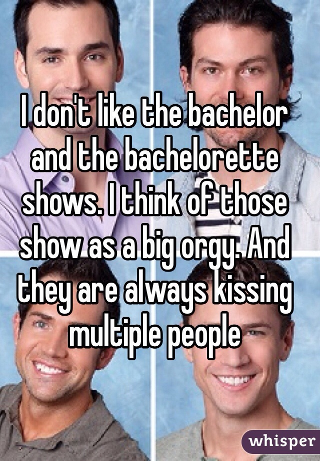 I don't like the bachelor and the bachelorette shows. I think of those show as a big orgy. And they are always kissing multiple people