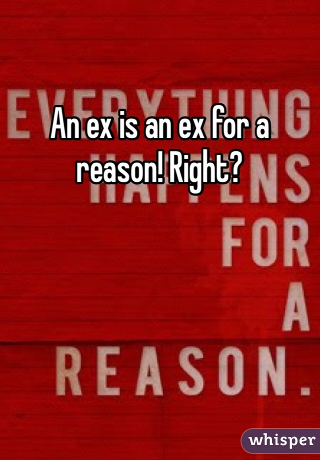 An ex is an ex for a reason! Right?