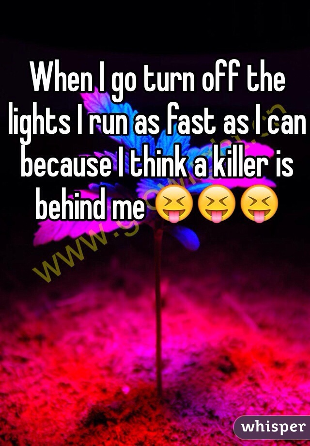 When I go turn off the lights I run as fast as I can because I think a killer is behind me 😝😝😝