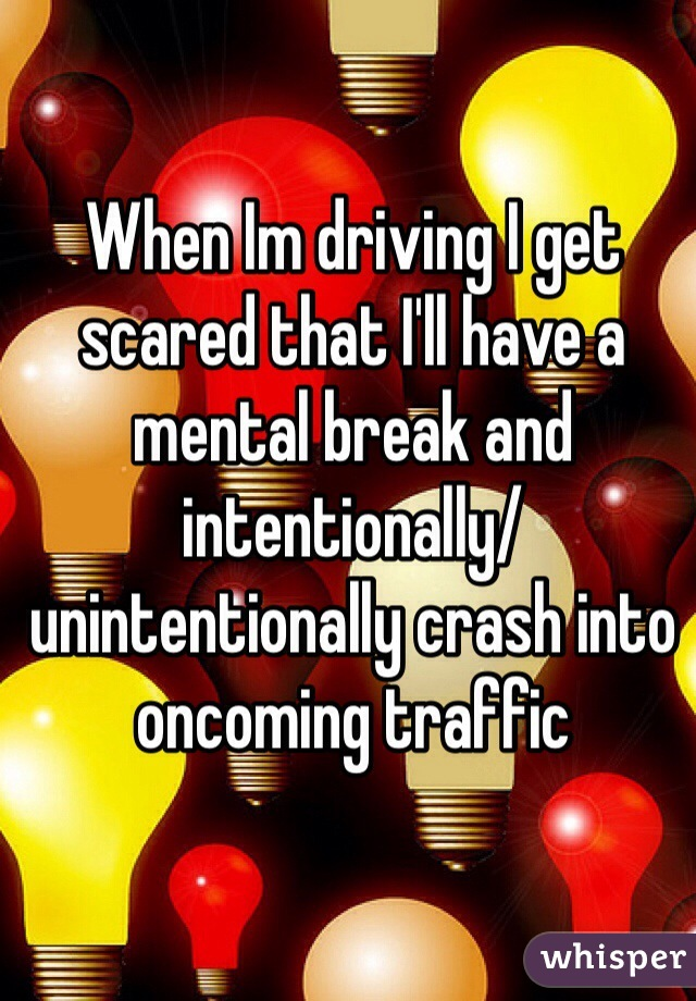 When Im driving I get scared that I'll have a mental break and intentionally/unintentionally crash into oncoming traffic