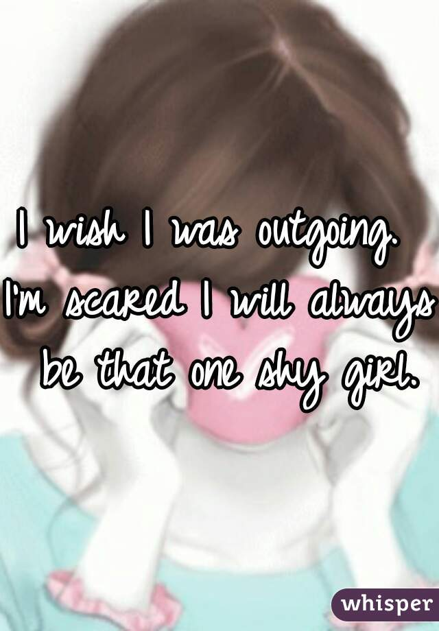 I wish I was outgoing.  I'm scared I will always be that one shy girl.