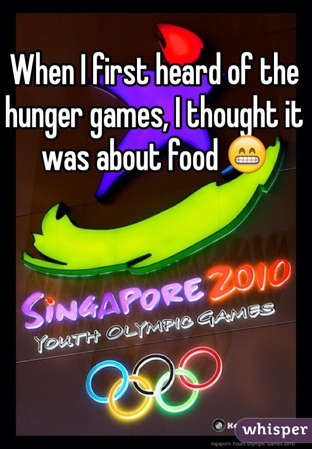 When I first heard of the hunger games, I thought it was about food 😁