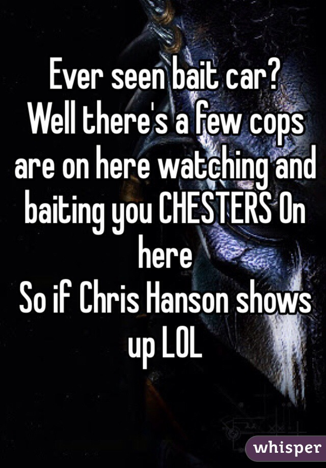 Ever seen bait car?  Well there's a few cops are on here watching and baiting you CHESTERS On here So if Chris Hanson shows up LOL
