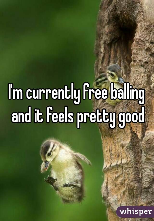 I'm currently free balling and it feels pretty good