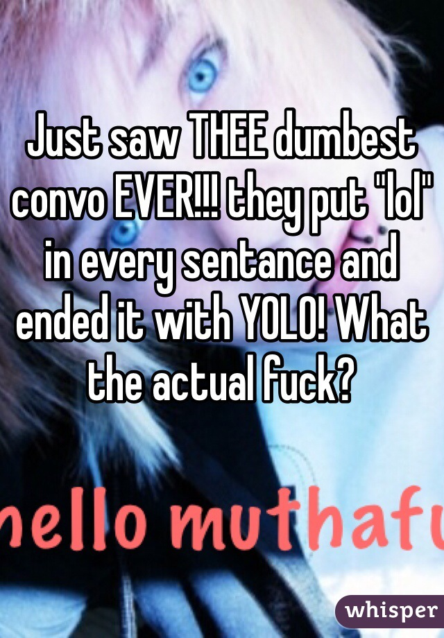 """Just saw THEE dumbest convo EVER!!! they put """"lol"""" in every sentance and ended it with YOLO! What the actual fuck?"""