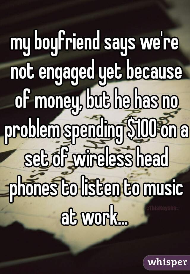 my boyfriend says we're not engaged yet because of money, but he has no problem spending $100 on a set of wireless head phones to listen to music at work...