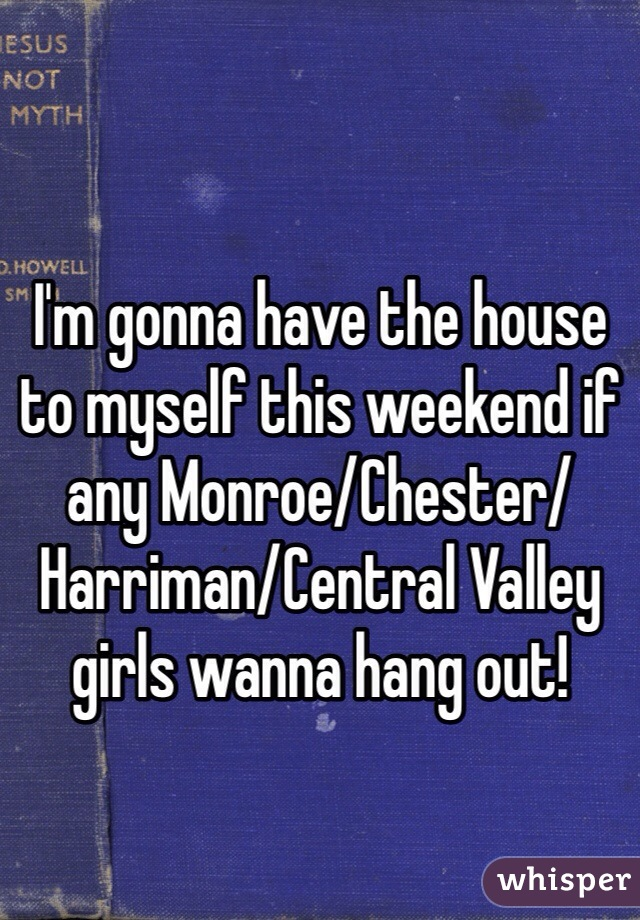 I'm gonna have the house to myself this weekend if any Monroe/Chester/Harriman/Central Valley girls wanna hang out!