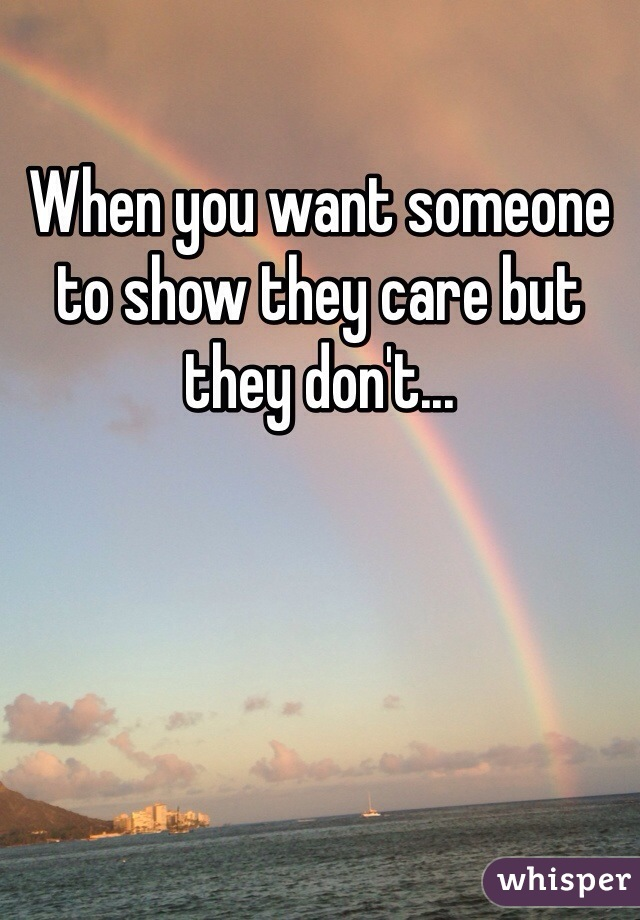 When you want someone to show they care but they don't...