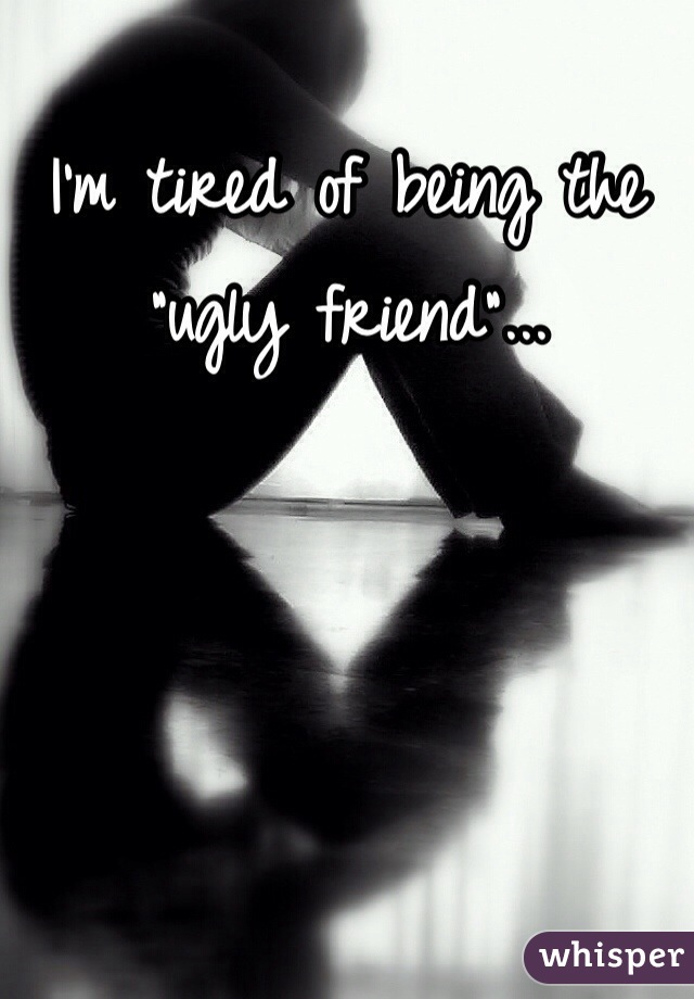 """I'm tired of being the """"ugly friend""""..."""