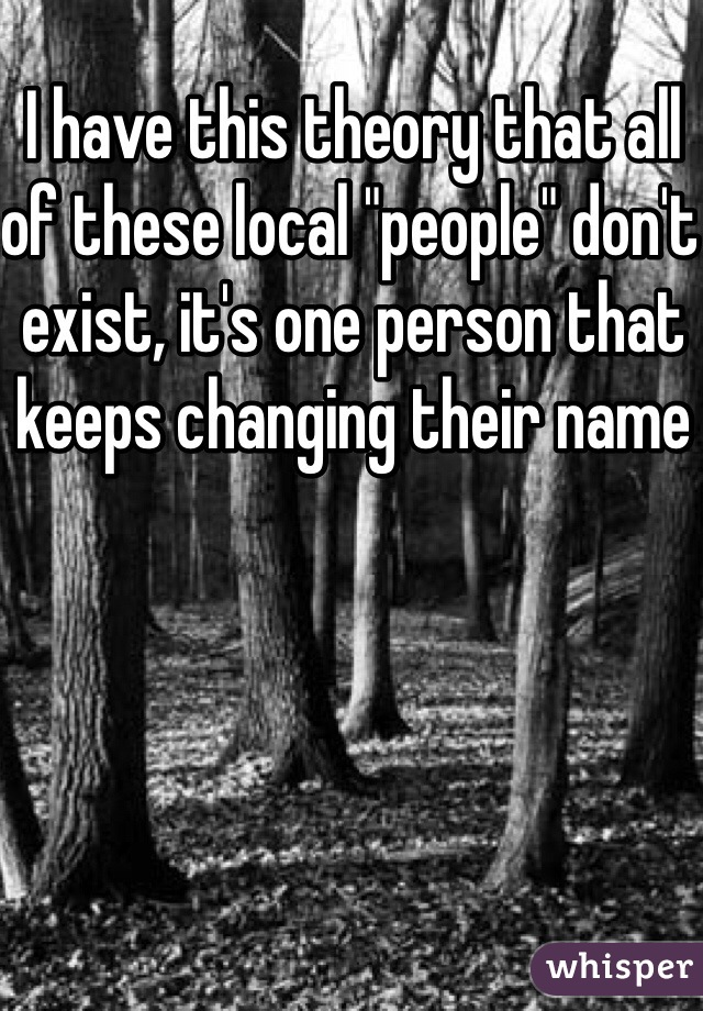 """I have this theory that all of these local """"people"""" don't exist, it's one person that keeps changing their name"""