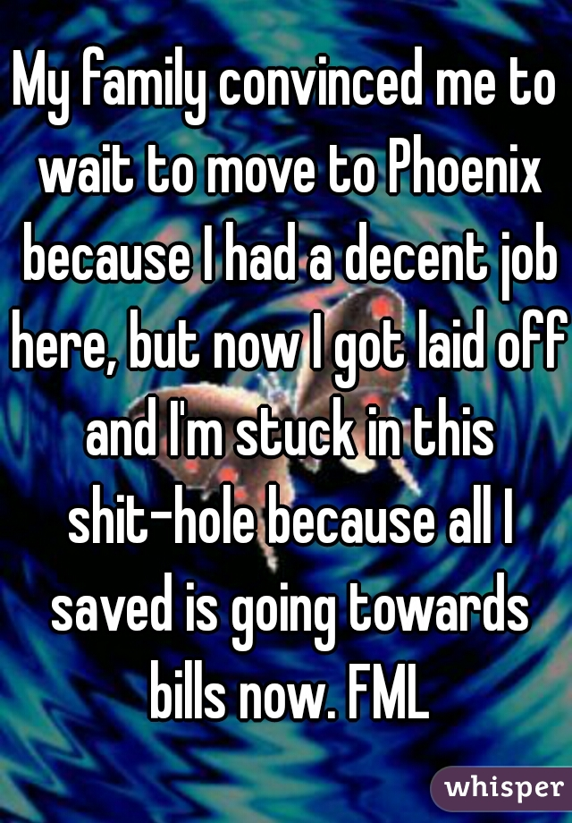 My family convinced me to wait to move to Phoenix because I had a decent job here, but now I got laid off and I'm stuck in this shit-hole because all I saved is going towards bills now. FML