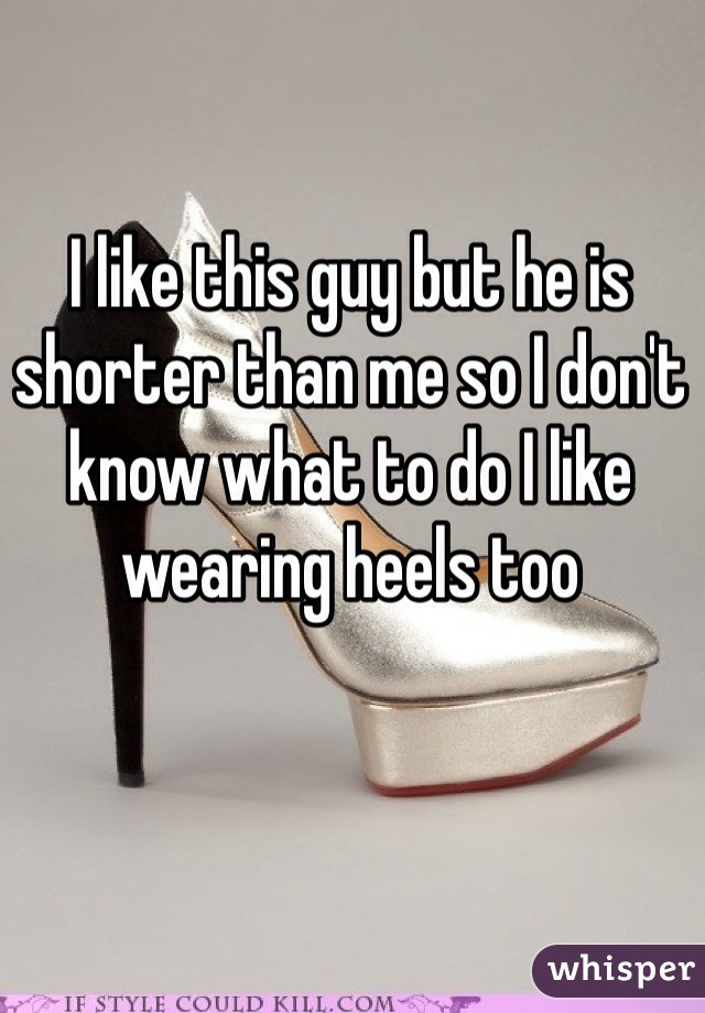 I like this guy but he is shorter than me so I don't know what to do I like wearing heels too
