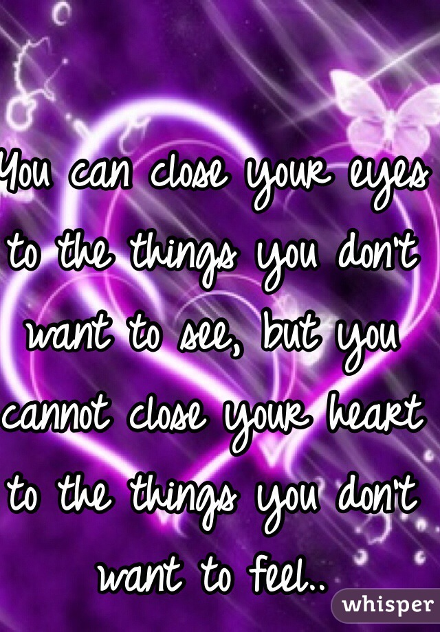 You can close your eyes to the things you don't want to see, but you cannot close your heart to the things you don't want to feel..