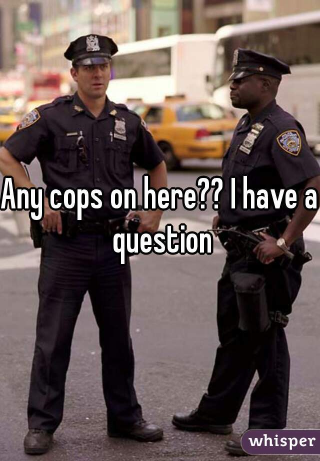Any cops on here?? I have a question