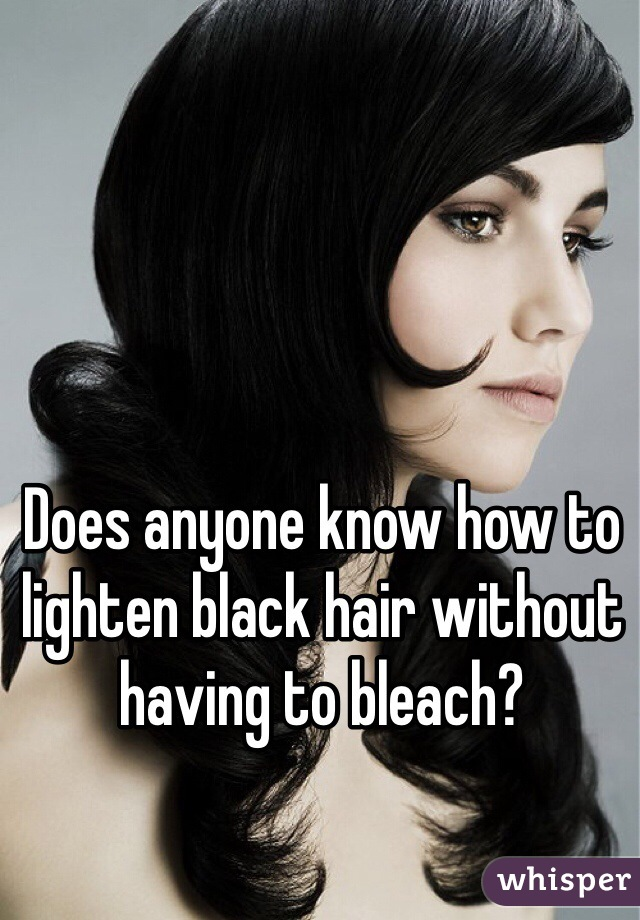 Does anyone know how to lighten black hair without having to bleach?